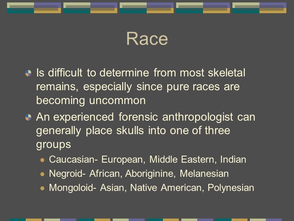 Race Is difficult to determine from most skeletal remains, especially since pure races are becoming uncommon.