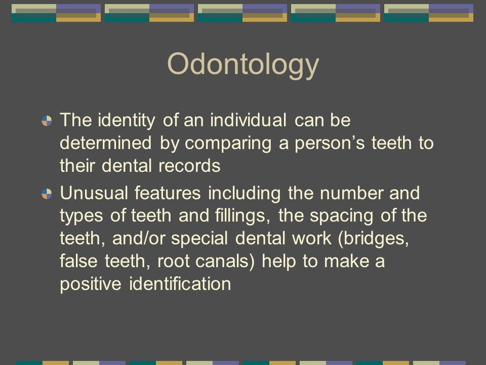 Odontology The identity of an individual can be determined by comparing a person's teeth to their dental records.