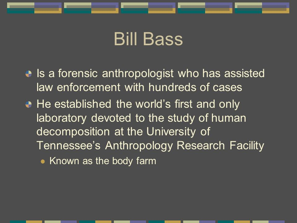 Bill Bass Is a forensic anthropologist who has assisted law enforcement with hundreds of cases.