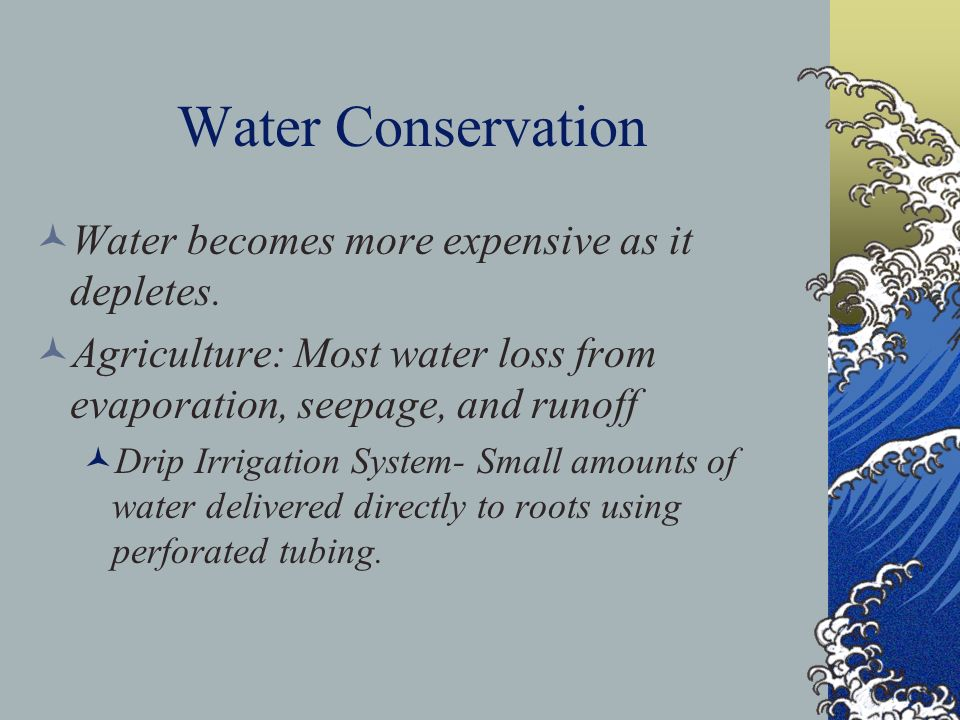 Water Conservation Water becomes more expensive as it depletes.