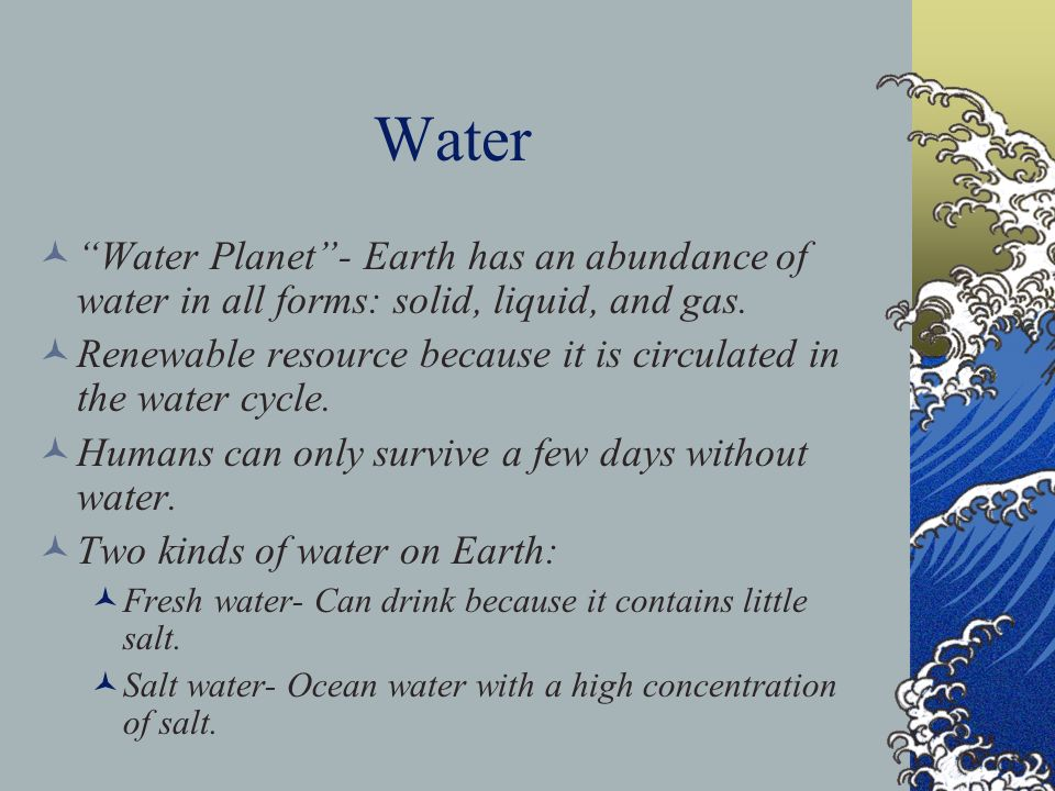 Water Water Planet - Earth has an abundance of water in all forms: solid, liquid, and gas.