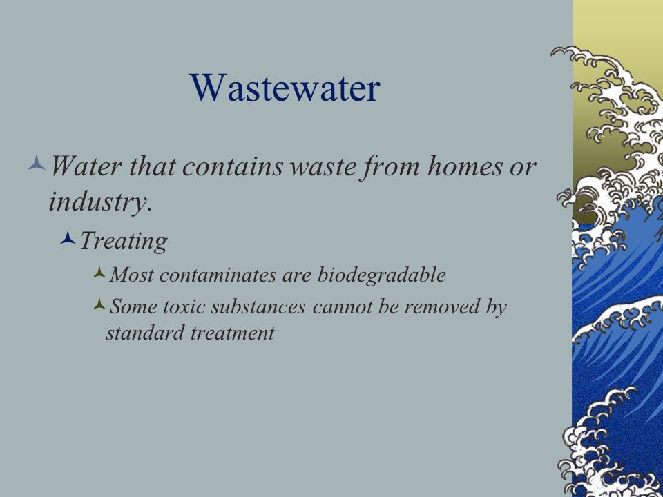 Wastewater Water that contains waste from homes or industry. Treating