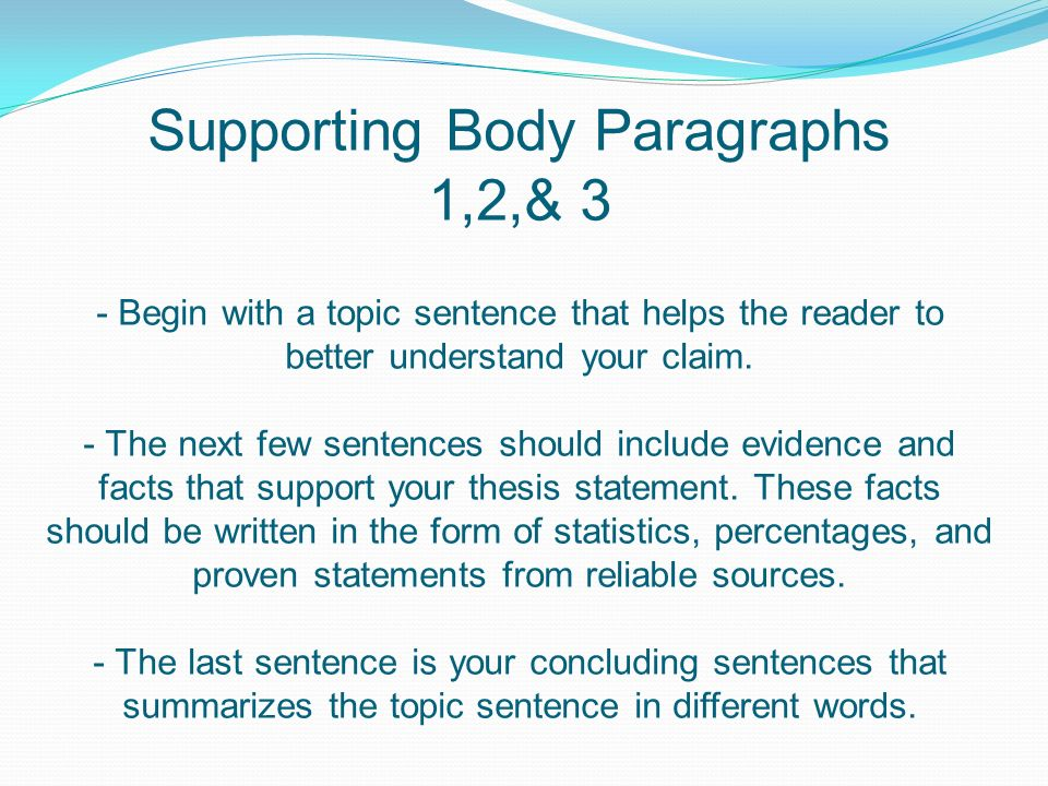 Supporting Body Paragraphs 1,2,& 3 - Begin with a topic sentence that helps the reader to better understand your claim.