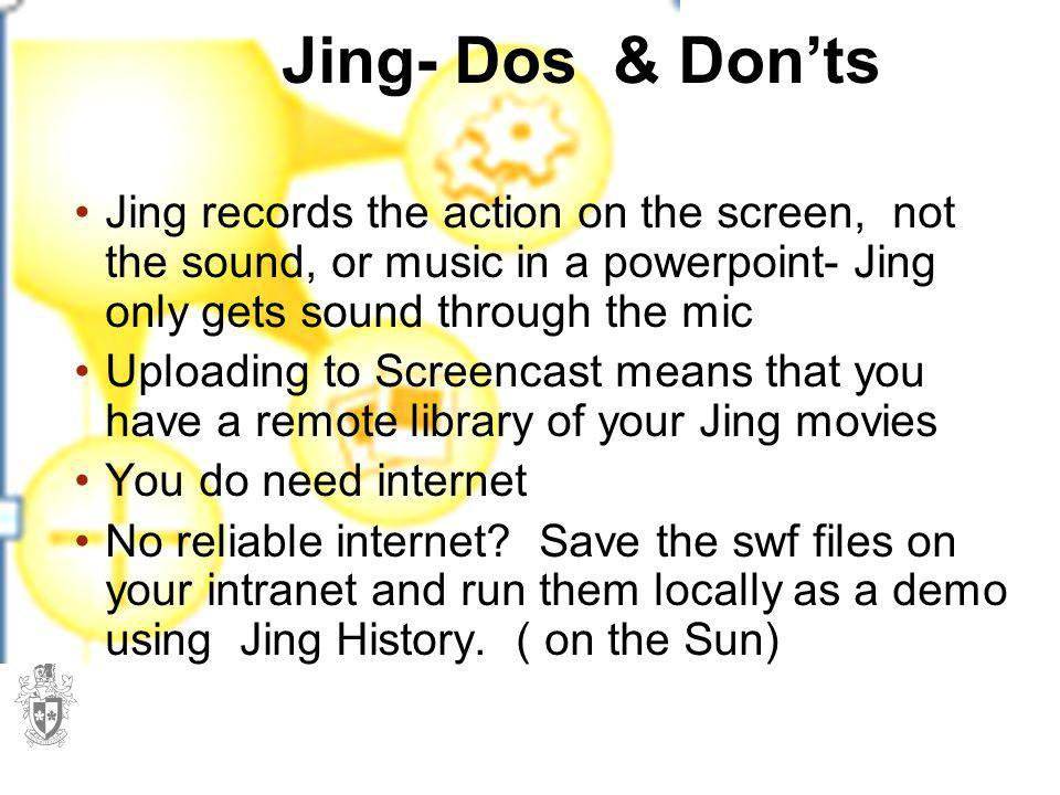 Jing- Dos & Don'ts Jing records the action on the screen, not the sound, or music in a powerpoint- Jing only gets sound through the mic.