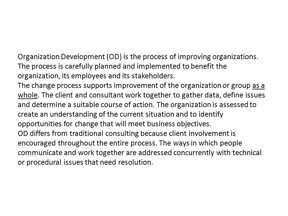Organization Development (OD) is the process of improving organizations. The process is carefully planned and implemented to benefit the organization, its employees and its stakeholders.