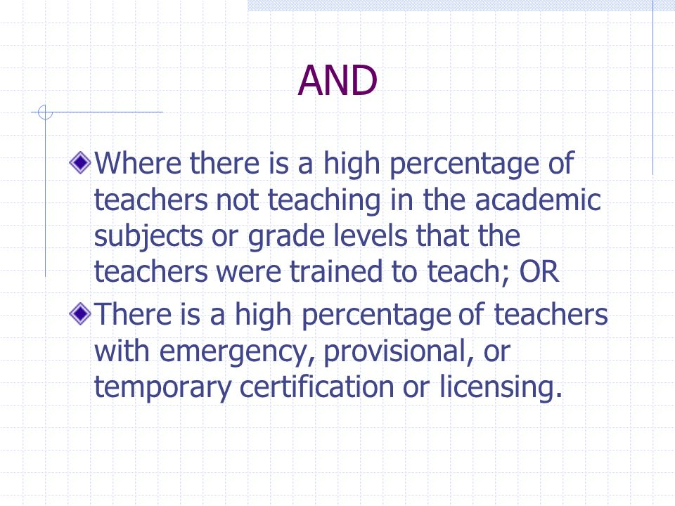 AND Where there is a high percentage of teachers not teaching in the academic subjects or grade levels that the teachers were trained to teach; OR.