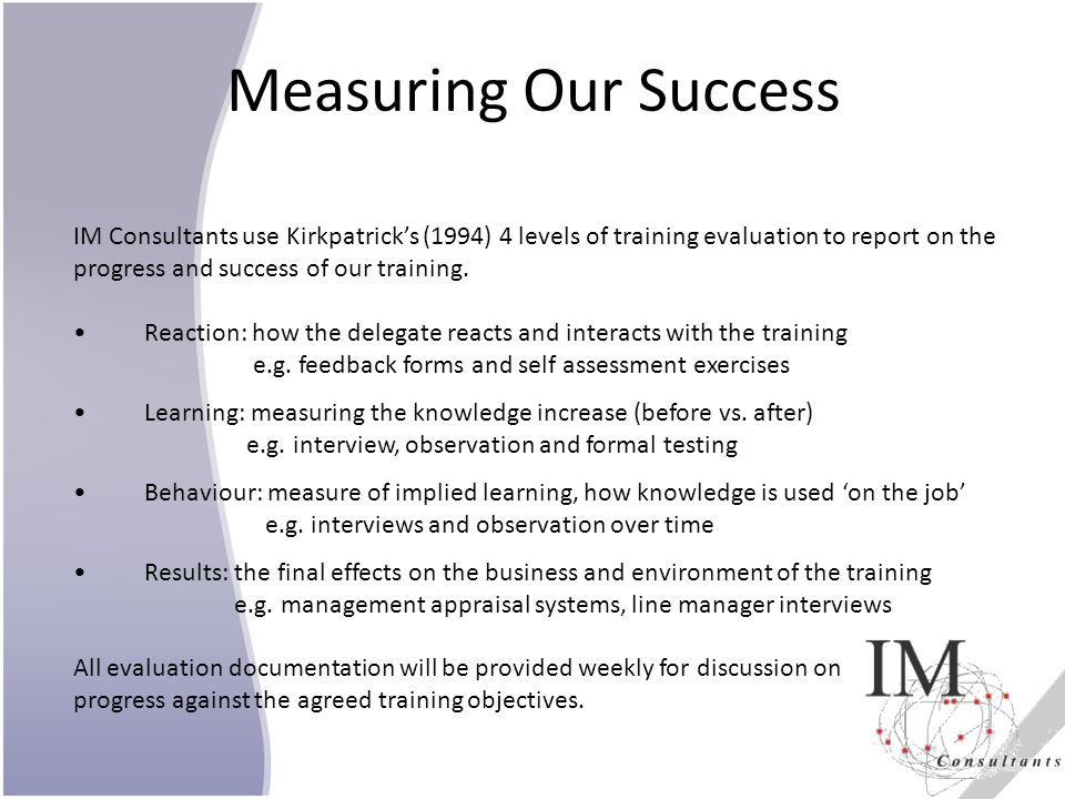 Measuring Our Success IM Consultants use Kirkpatrick's (1994) 4 levels of training evaluation to report on the.