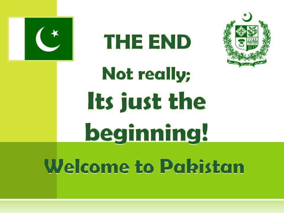 THE END Not really; Its just the beginning! Welcome to Pakistan