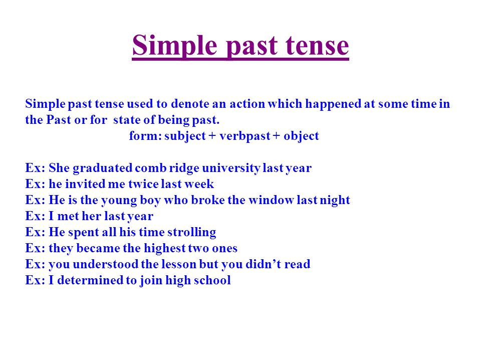 Simple past tense Simple past tense used to denote an action which happened at some time in the Past or for state of being past.