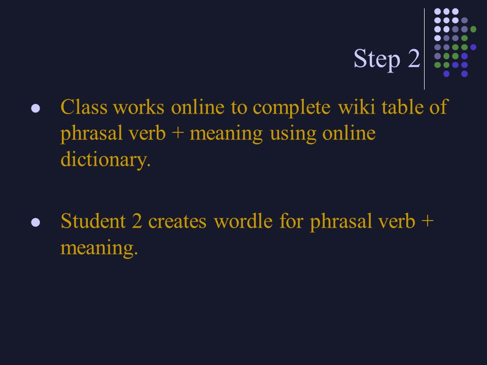 Step 2 Class works online to complete wiki table of phrasal verb + meaning using online dictionary.