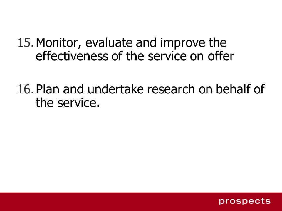 Monitor, evaluate and improve the effectiveness of the service on offer