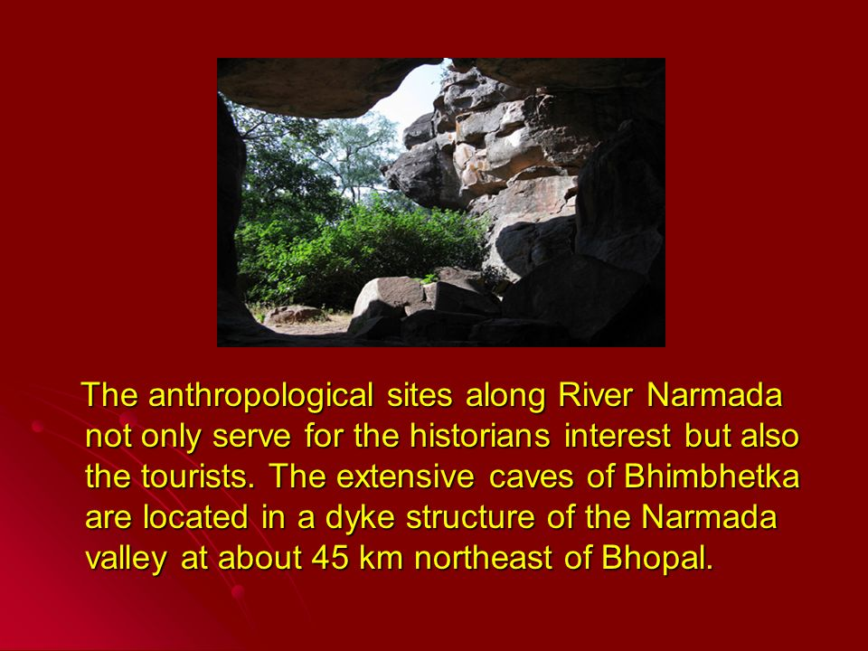 The anthropological sites along River Narmada not only serve for the historians interest but also the tourists.
