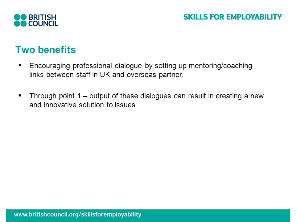 Two benefits Encouraging professional dialogue by setting up mentoring/coaching links between staff in UK and overseas partner.