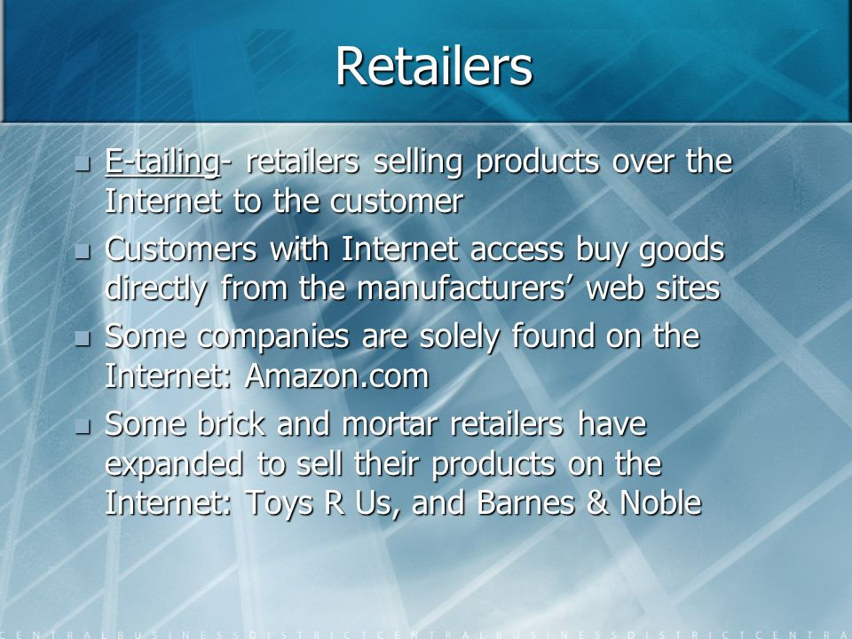 Retailers E-tailing- retailers selling products over the Internet to the customer.
