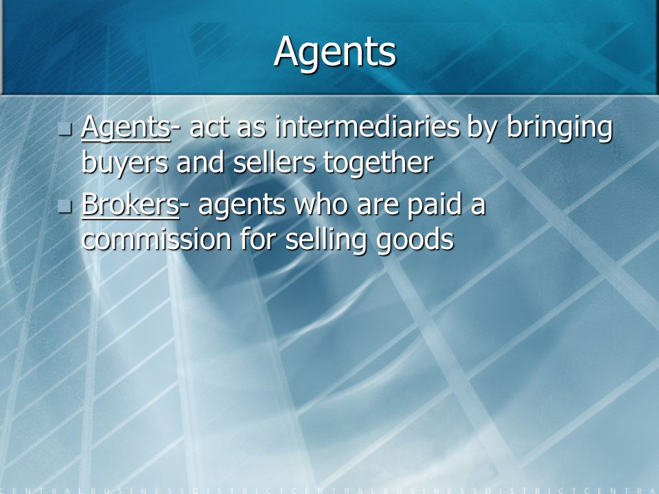 Agents Agents- act as intermediaries by bringing buyers and sellers together.