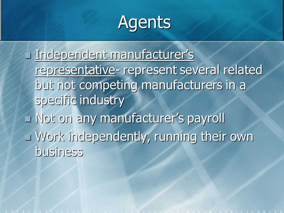 Agents Independent manufacturer's representative- represent several related but not competing manufacturers in a specific industry.