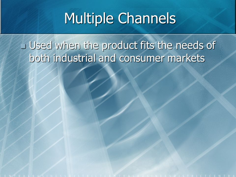 Multiple Channels Used when the product fits the needs of both industrial and consumer markets