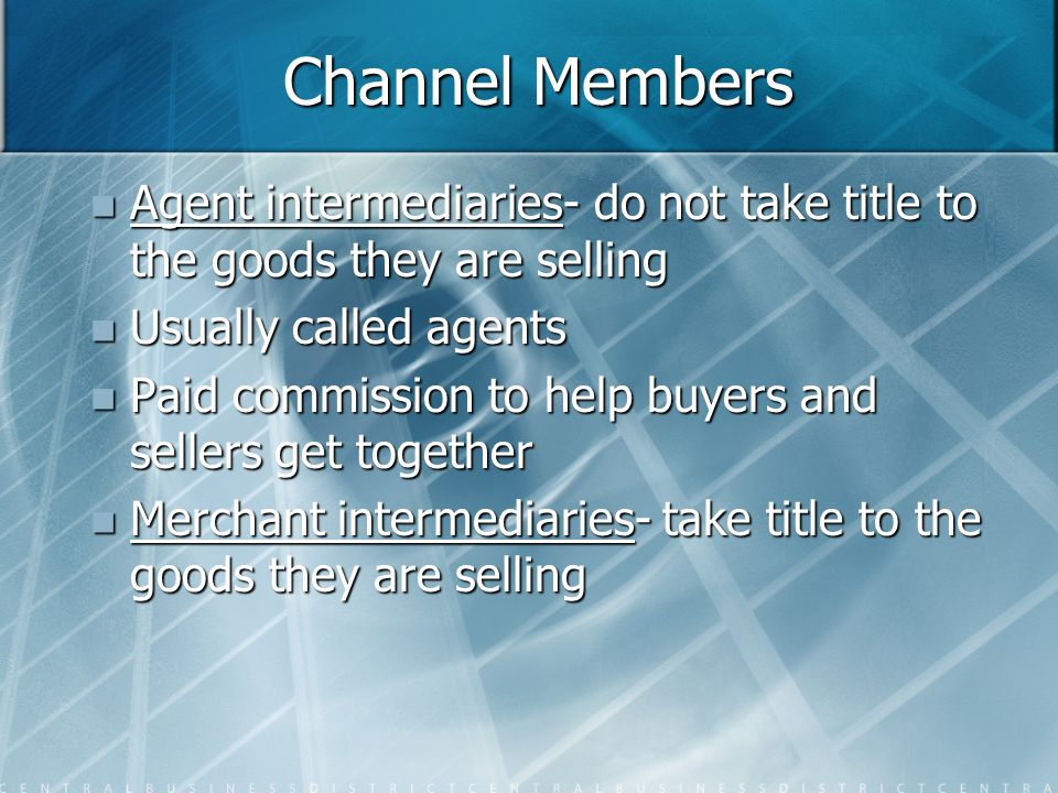Channel Members Agent intermediaries- do not take title to the goods they are selling. Usually called agents.