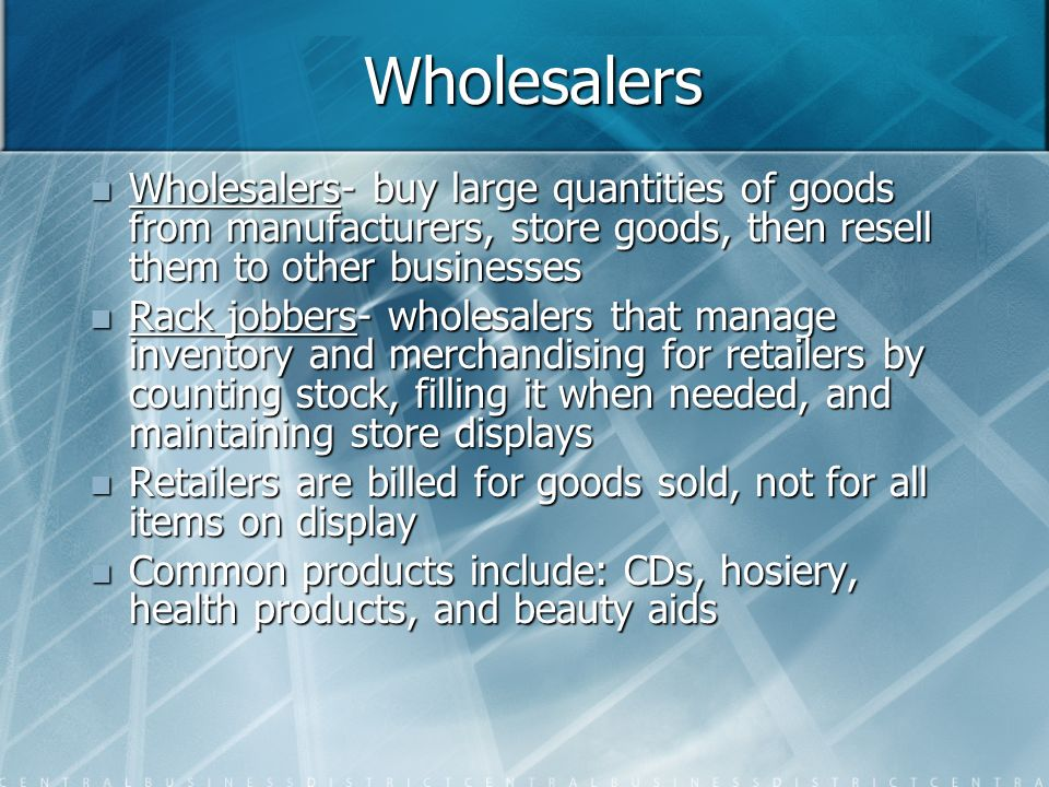 Wholesalers Wholesalers- buy large quantities of goods from manufacturers, store goods, then resell them to other businesses.