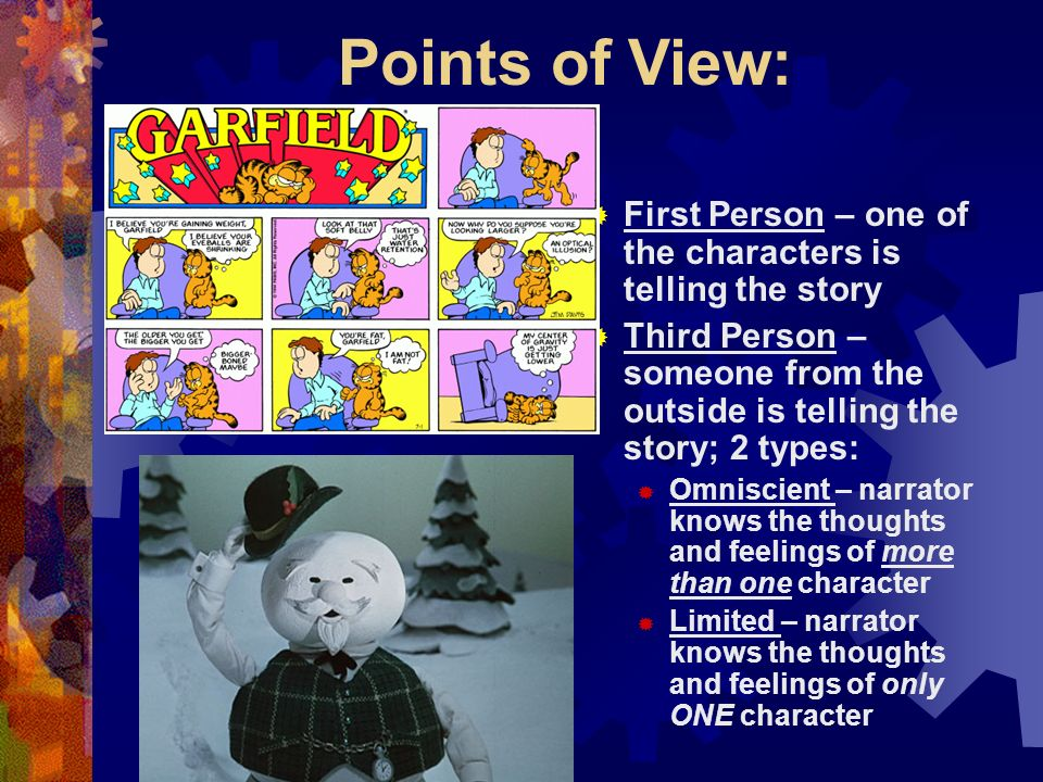 Points of View: First Person – one of the characters is telling the story. Third Person – someone from the outside is telling the story; 2 types: