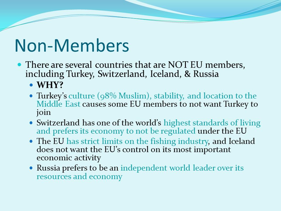 Non-Members There are several countries that are NOT EU members, including Turkey, Switzerland, Iceland, & Russia.