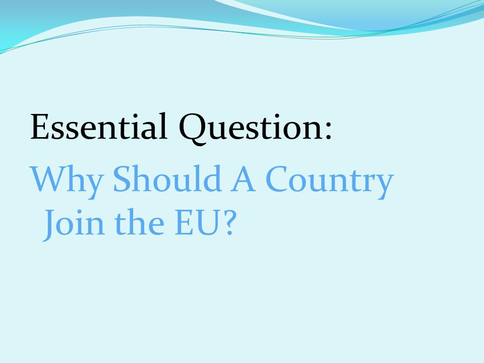 Essential Question: Why Should A Country Join the EU