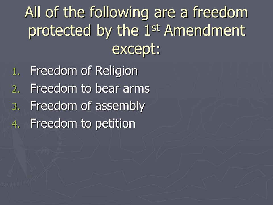 All of the following are a freedom protected by the 1st Amendment except: