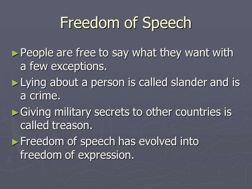 Freedom of Speech People are free to say what they want with a few exceptions. Lying about a person is called slander and is a crime.