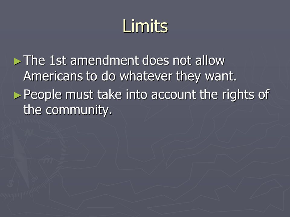 Limits The 1st amendment does not allow Americans to do whatever they want.