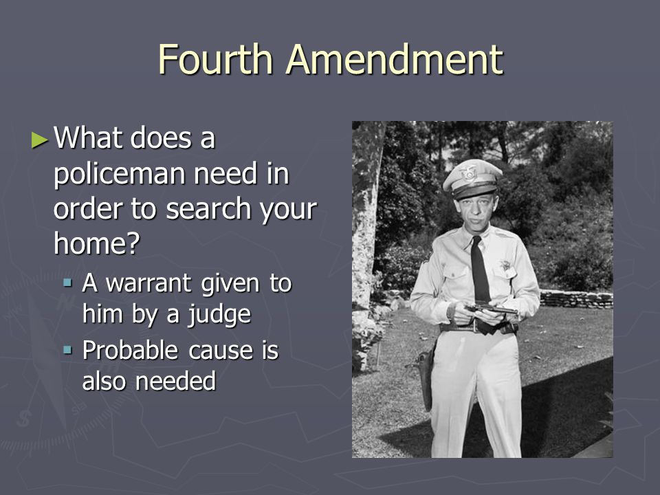 Fourth Amendment What does a policeman need in order to search your home A warrant given to him by a judge.