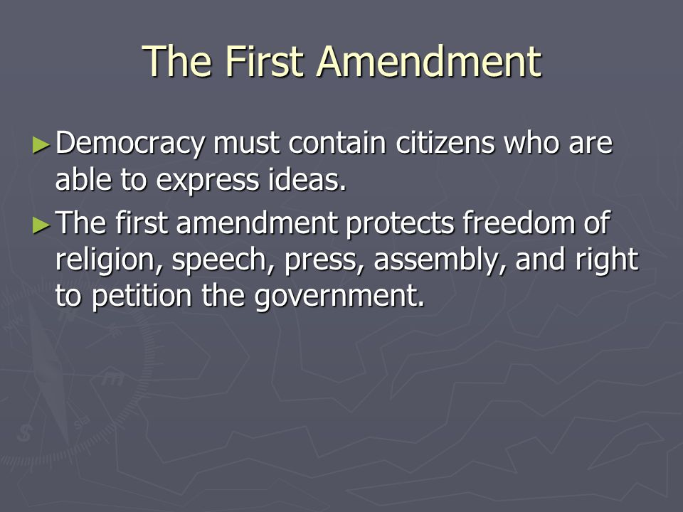 The First Amendment Democracy must contain citizens who are able to express ideas.