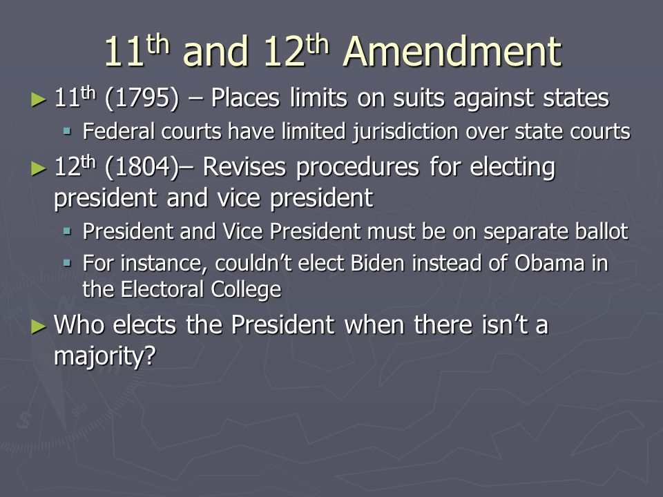 11th and 12th Amendment 11th (1795) – Places limits on suits against states. Federal courts have limited jurisdiction over state courts.