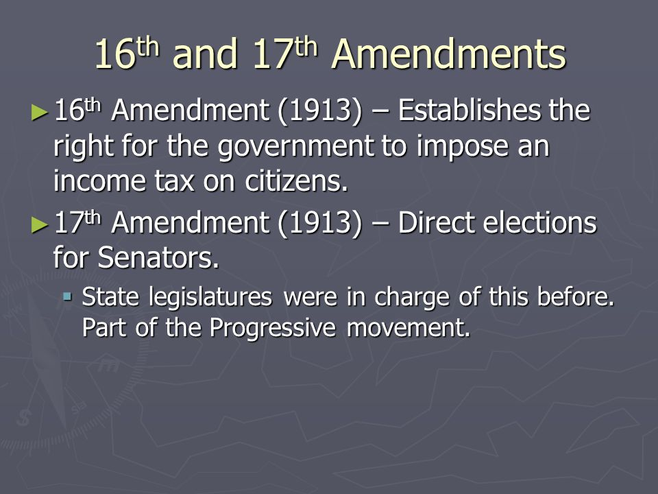16th and 17th Amendments 16th Amendment (1913) – Establishes the right for the government to impose an income tax on citizens.