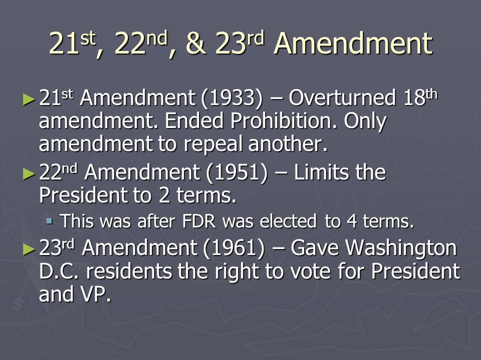 21st, 22nd, & 23rd Amendment 21st Amendment (1933) – Overturned 18th amendment. Ended Prohibition. Only amendment to repeal another.
