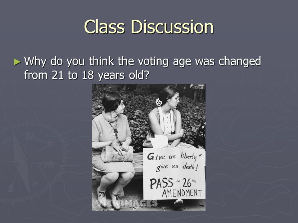 Class Discussion Why do you think the voting age was changed from 21 to 18 years old