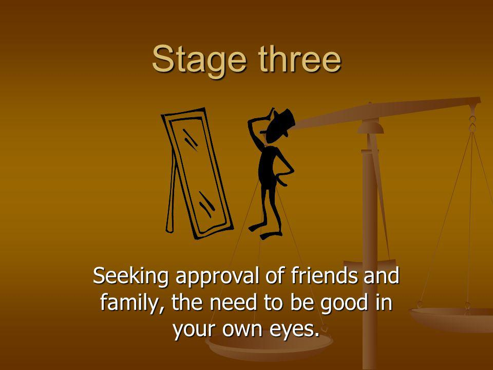 Stage three Seeking approval of friends and family, the need to be good in your own eyes.