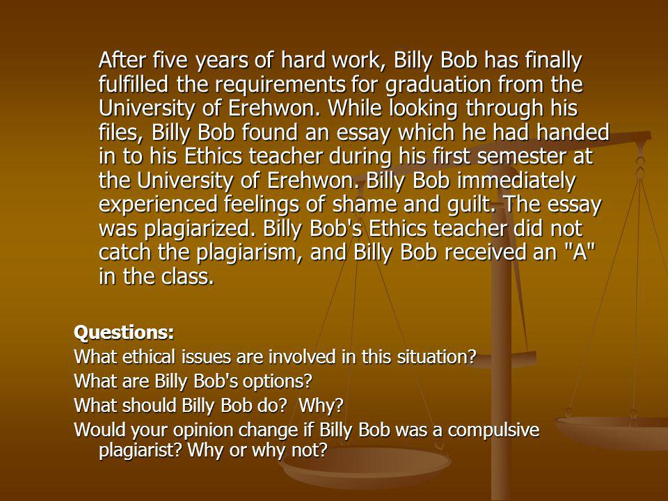After five years of hard work, Billy Bob has finally fulfilled the requirements for graduation from the University of Erehwon. While looking through his files, Billy Bob found an essay which he had handed in to his Ethics teacher during his first semester at the University of Erehwon. Billy Bob immediately experienced feelings of shame and guilt. The essay was plagiarized. Billy Bob s Ethics teacher did not catch the plagiarism, and Billy Bob received an A in the class.