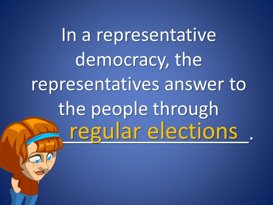 In a representative democracy, the representatives answer to the people through ______________________.