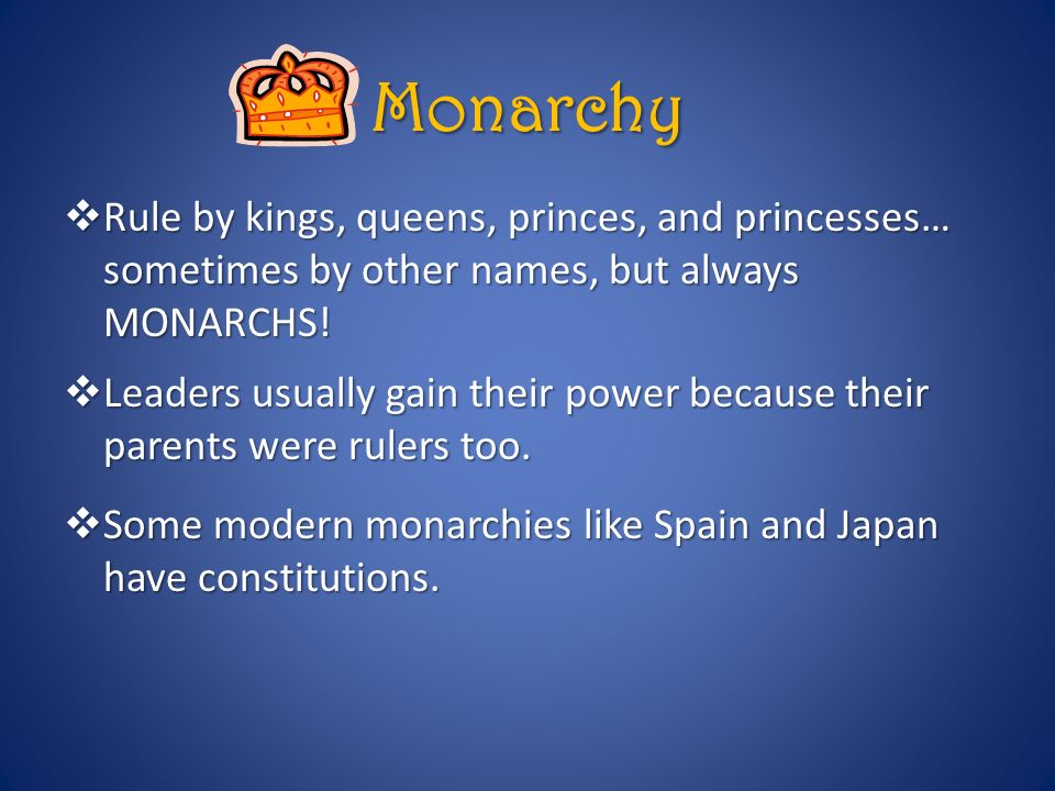 Monarchy Rule by kings, queens, princes, and princesses… sometimes by other names, but always MONARCHS!