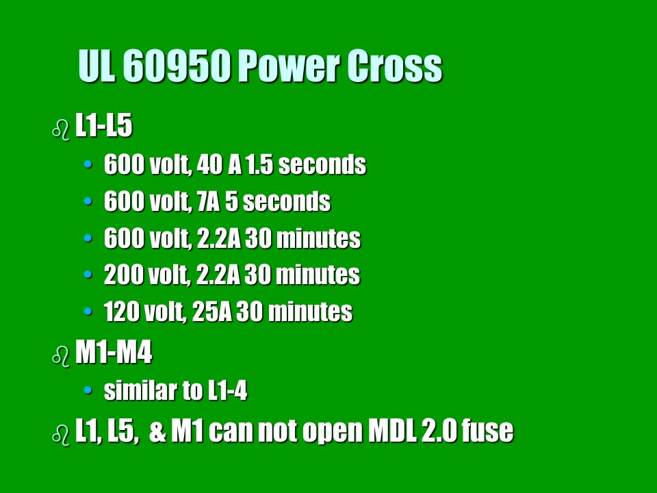 UL 60950 Power Cross L1-L5. 600 volt, 40 A 1.5 seconds. 600 volt, 7A 5 seconds. 600 volt, 2.2A 30 minutes.