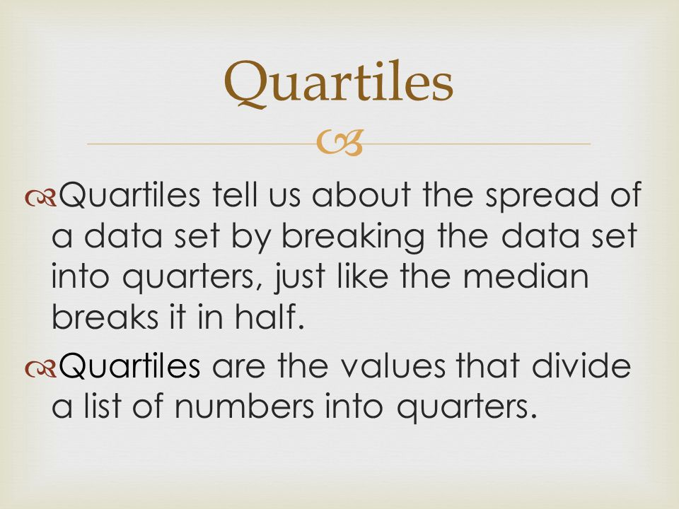 Quartiles Quartiles tell us about the spread of a data set by breaking the data set into quarters, just like the median breaks it in half.