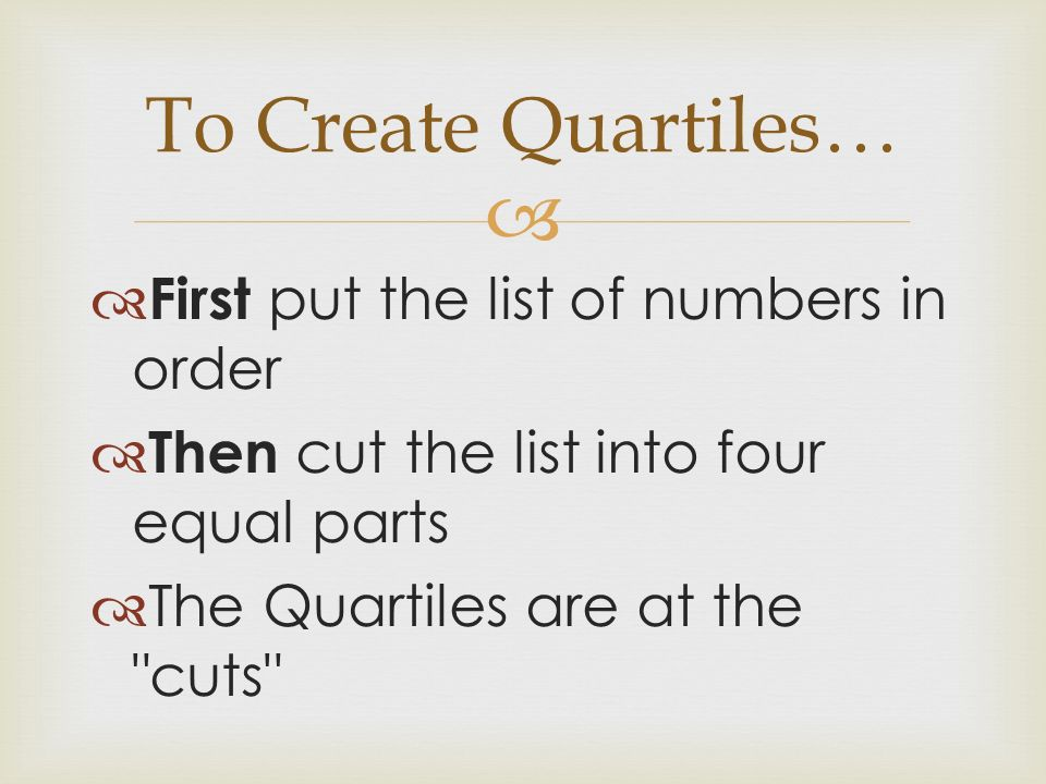 To Create Quartiles… First put the list of numbers in order