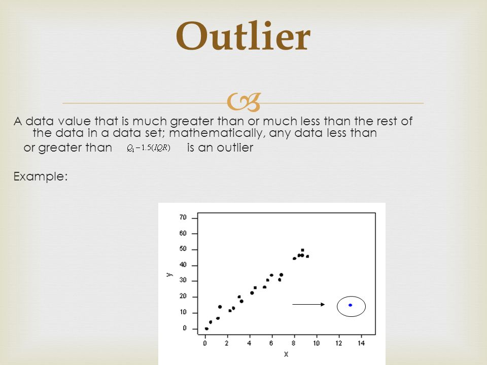 Outlier A data value that is much greater than or much less than the rest of the data in a data set; mathematically, any data less than.