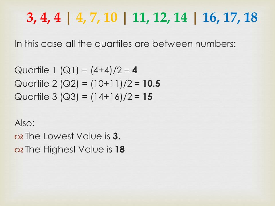3, 4, 4 | 4, 7, 10 | 11, 12, 14 | 16, 17, 18 In this case all the quartiles are between numbers: Quartile 1 (Q1) = (4+4)/2 = 4.