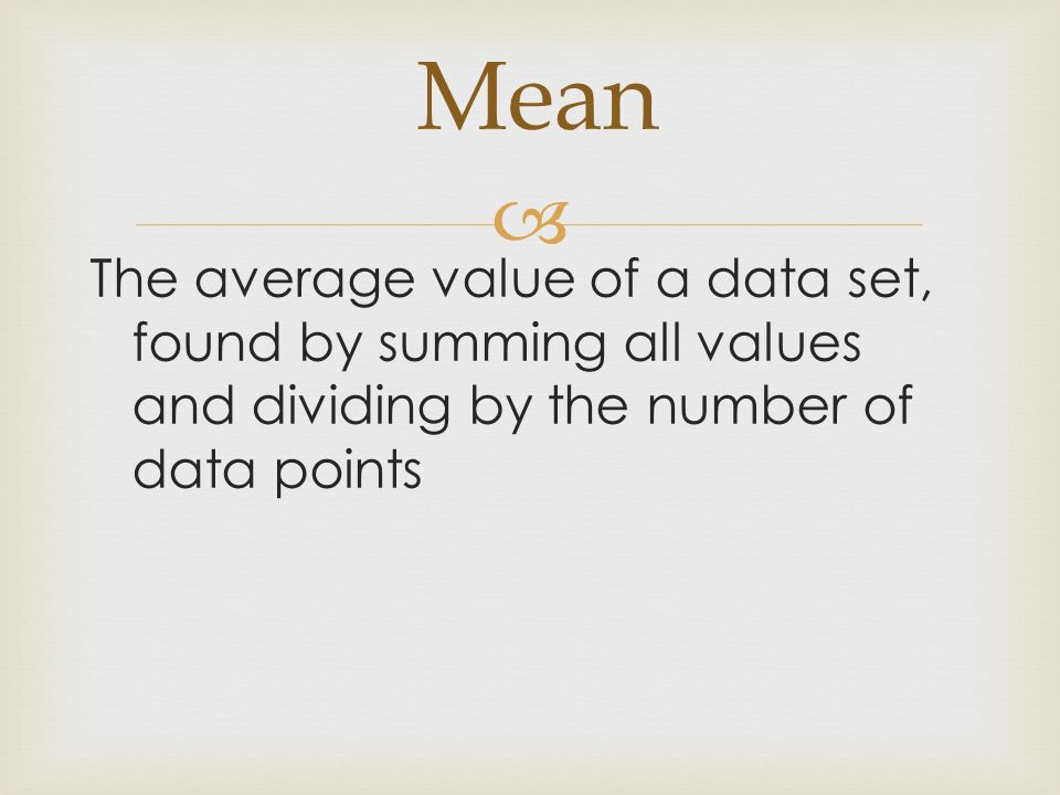 Mean The average value of a data set, found by summing all values and dividing by the number of data points.