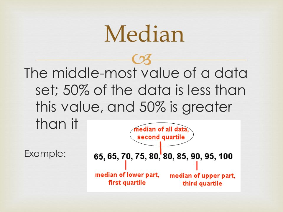Median The middle-most value of a data set; 50% of the data is less than this value, and 50% is greater than it.