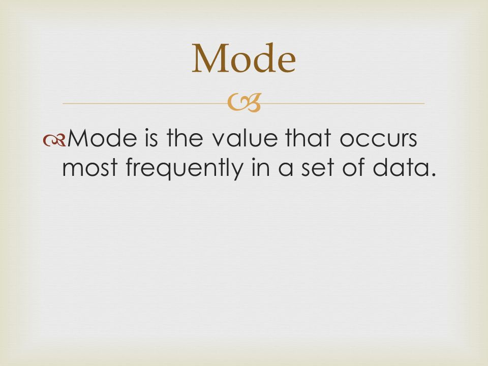 Mode Mode is the value that occurs most frequently in a set of data.