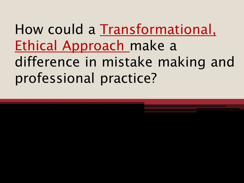 How could a Transformational, Ethical Approach make a difference in mistake making and professional practice