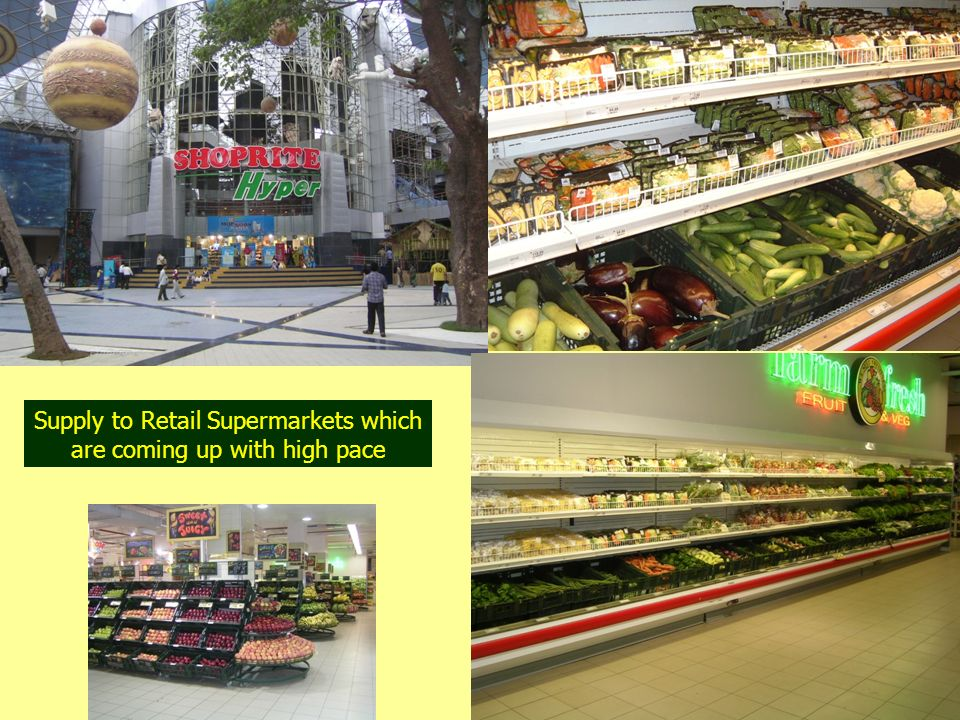 Supply to Retail Supermarkets which are coming up with high pace