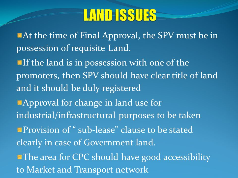 LAND ISSUES At the time of Final Approval, the SPV must be in possession of requisite Land.